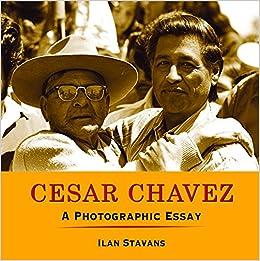 cesar chavez a photographic essay ilan stavans  cesar chavez a photographic essay