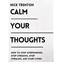 Calm Your Thoughts: Stop Overthinking, Stop Stressing, Stop Spiraling, and Start Living (Mental and Emotional Abundance…