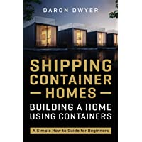 Shipping Container Homes: Building a Home Using Containers – A Simple How to Guide for Beginners