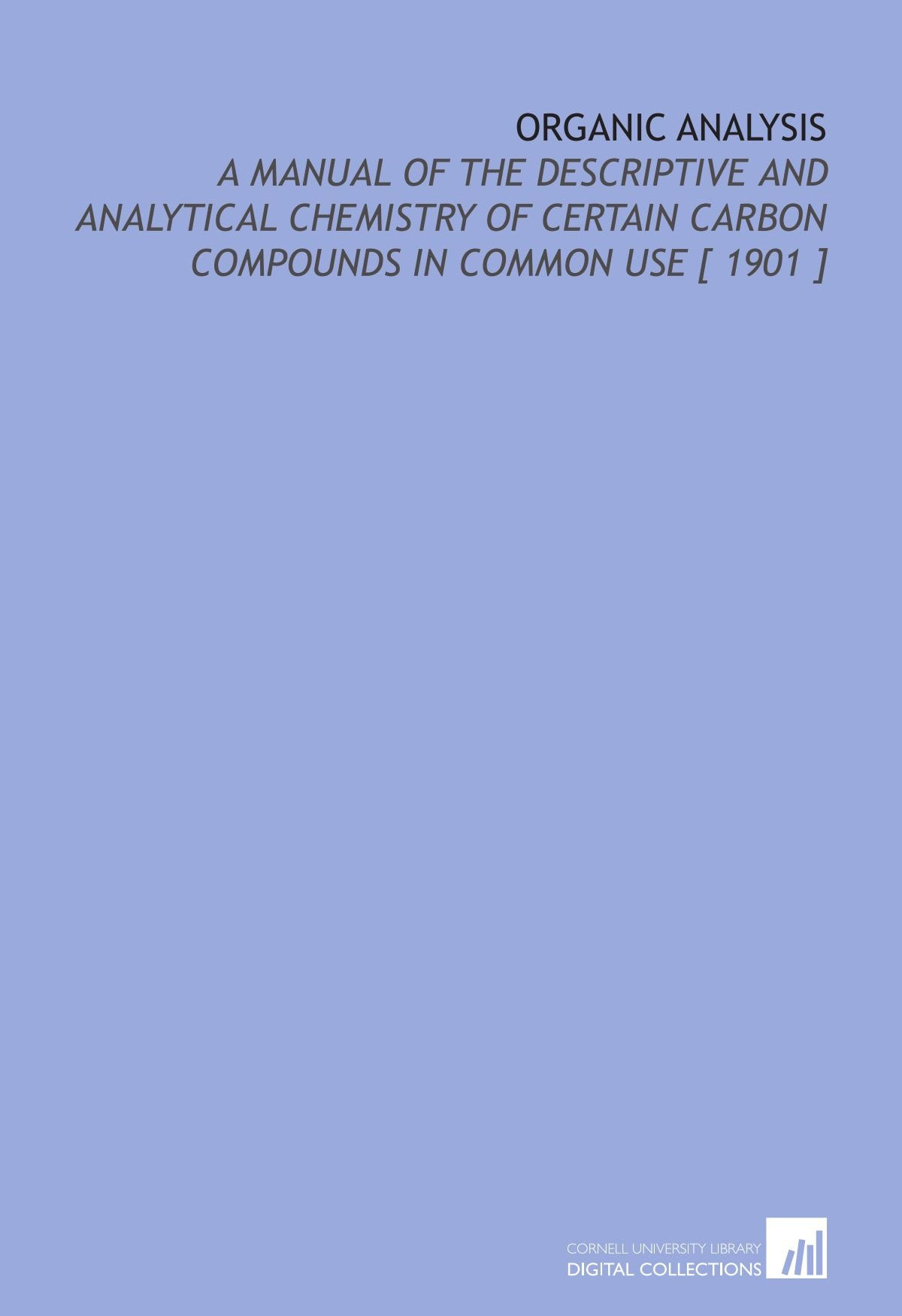 Download Organic Analysis: A Manual of the Descriptive and Analytical Chemistry of Certain Carbon Compounds in Common Use [ 1901 ] pdf epub
