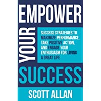 Empower Your Success: Success Strategies to Maximize Performance, Take Positive Action, and Engage Your Enthusiasm for Living a Great Life