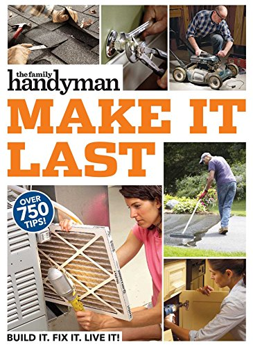 Pdf Home Family Handyman Make It Last: 750 Tips to Get the Most Out of Everything in Your House
