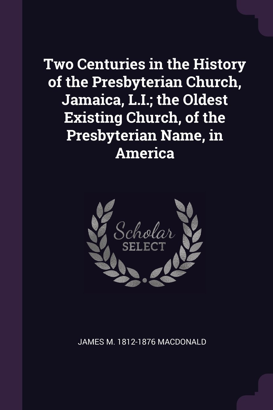Two Centuries in the History of the Presbyterian Church, Jamaica, L.I; the Oldest Existing Church, of the Presbyterian Name, in America