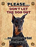 Doberman - Don't Let The Dog Out... - New 9X12 Realistic Pet Image Aluminum Metal Outdoor Dog Pet Sign. Will Not Rust!