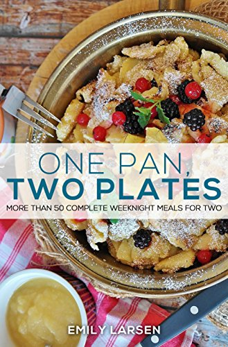 One Pan, Two Plates: More Than 50 Complete Weeknight Meals for Two by Emily  Larsen