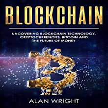 Blockchain: Uncovering Blockchain Technology, Cryptocurrencies, Bitcoin, and the Future of Money Audiobook by Alan Wright Narrated by Scott Miller