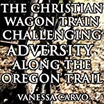 The Christian Wagon Train Challenging Adversity Along the Oregon Trail: Pioneer Western Historical Romance | Vanessa Carvo