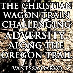 The Christian Wagon Train Challenging Adversity Along the Oregon Trail
