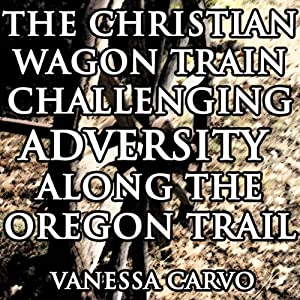 The Christian Wagon Train Challenging Adversity Along the Oregon Trail Audiobook