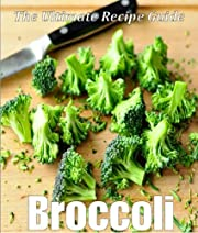 Broccoli: The Ultimate Recipe Guide - Over 30 Healthy & Delicious Recipes