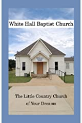 White Hall Baptist Church: The Little Country Church of Your Dreams Kindle Edition