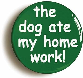SCHOOL DISCO THE DOG ATE MY HOMEWORK BADGE BUTTON PIN 1inch//25mm diameter