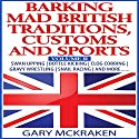 Barking Mad British Traditions, Customs and Sports, Volume II: Swan Upping, Bottle Kicking, Clog Cobbing, Gravy Wrestling, Snail Racing, and More.... Audiobook by Gary McKraken Narrated by Martyn Clements