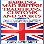 Barking Mad British Traditions, Customs and Sports, Volume II: Swan Upping, Bottle Kicking, Clog Cobbing, Gravy Wrestling, Snail Racing, and More.... | Gary McKraken