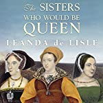 The Sisters Who Would be Queen: Mary, Katherine, and Lady Jane Grey: A Tudor Tragedy | Leanda de Lisle