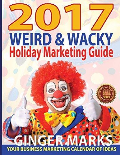 2017 Weird & Wacky Holiday Marketing Guide: Your Business Calendar of Marketing Ideas [12/1/2016] Ginger - 2016 Holidays Weird