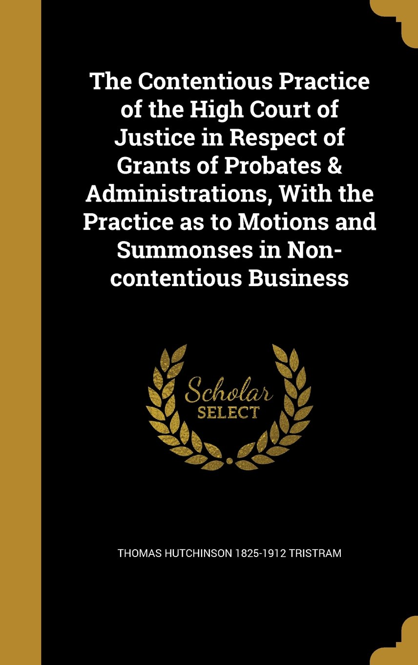 Download The Contentious Practice of the High Court of Justice in Respect of Grants of Probates & Administrations, with the Practice as to Motions and Summonses in Non-Contentious Business PDF