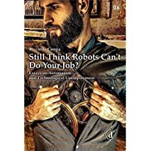 Still Think Robots Can't Do Your Job?: Essays on Automation and Technological Unemployment