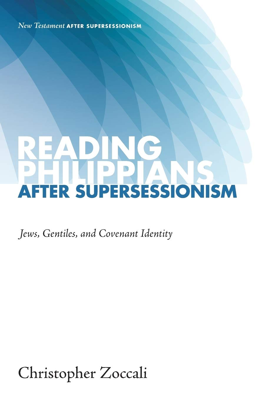 Reading Philippians after Supersessionism: Jews Gentiles and Covenant Identity (New Testament After Supersessionism)