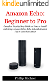 Amazon Echo:Beginner to Pro!: Complete Step by Step Guide on How to Install and Setup Amazon Echo, Echo dot and Amazon Tap in Less than 1Hour