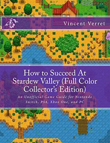 How to Succeed At Stardew Valley (Full Color Collector's Edition): An Unofficial Game Guide for Nintendo Switch, PS4, Xbox One, and PC