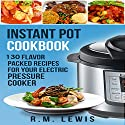 Instant Pot Cookbook: 130 Flavor Packed Recipes for Your Electric Pressure Cooker Audiobook by R.M. Lewis Narrated by Adam Pracht