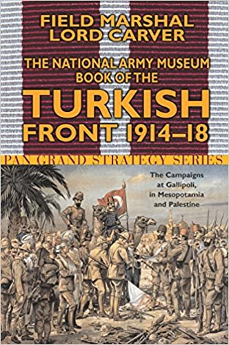 National Army Museum Book of the Turkish Front 1914-18: The Campaigns at Gallipoli, in Mesopotamia & in Palestine (Pan Grand Strategy Series)