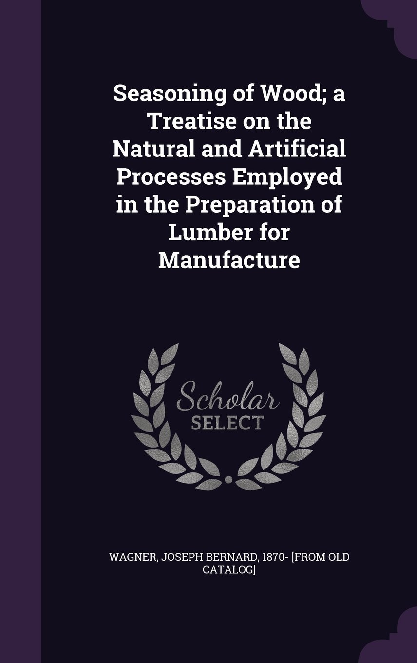 Seasoning of Wood; A Treatise on the Natural and Artificial Processes Employed in the Preparation of Lumber for Manufacture pdf