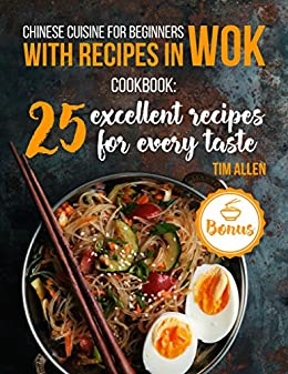 Chinese cuisine for beginners with recipes in WOK.: Cookbook: 25 excellent recipes for every taste.
