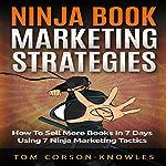Ninja Book Marketing Strategies: How to Sell More Books in 7 Days Using 7 Ninja Marketing Tactics | Tom Corson-Knowles