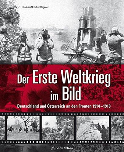 Der Erste Weltkrieg im Bild: Deutschland und Österreich an den Fronten 1914-1918