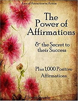 Affirmations: The Power of Affirmations & The Secret to Their Success - Plus 1,000 Positive Affirmations to Transform Any Area of Your Life (Law of Attraction in Action Book 2) by [Stapely, Louise]