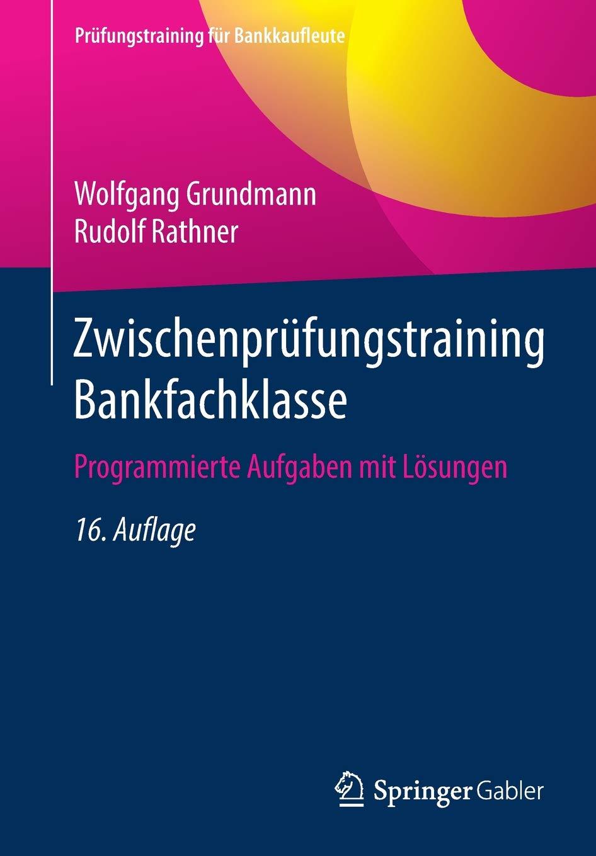 Zwischenprüfungstraining Bankfachklasse: Programmierte Aufgaben mit Lösungen (Prüfungstraining für Bankkaufleute) Taschenbuch – 5. Juni 2018 Wolfgang Grundmann Rudolf Rathner Springer Gabler 3658223367