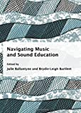 Navigating Music and Sound Education, Julie Ballantyne, Brydie-Leigh Bartleet, 1443818437
