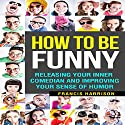 How to Be Funny: Releasing Your Inner Comedian and Improving Your Sense of Humor Audiobook by Francis Harrison Narrated by Bill Wiemuth