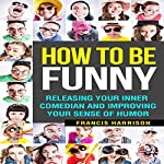 How to Be Funny: Releasing Your Inner Comedian and Improving Your Sense of Humor | Francis Harrison