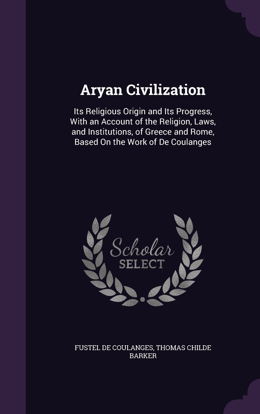 Read Online Aryan Civilization: Its Religious Origin and Its Progress, with an Account of the Religion, Laws, and Institutions, of Greece and Rome, Based on the Work of de Coulanges pdf epub