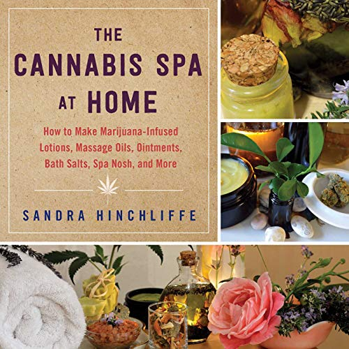 The Cannabis Spa at Home: How to Make Marijuana-Infused Lotions, Massage Oils, Ointments, Bath Salts