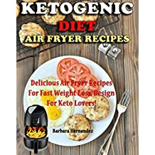 Ketogenic  Air Fryer Diet Recipes: Delicious Air Fryer Recipes For Fast Weight Loss, Design For Keto Lovers!