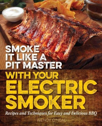 Smoke It Like a Pit Master with Your Electric Smoker: Recipes and Techniques for Easy and Delicious BBQ by Wendy O'Neal