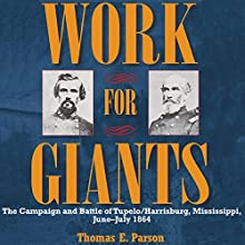 Work for Giants: The Campaign and Battle of Tupelo/Harrisburg, Mississippi, June-July 1864 Audiobook by Thomas E. Parson Narrated by Donnie Sipes
