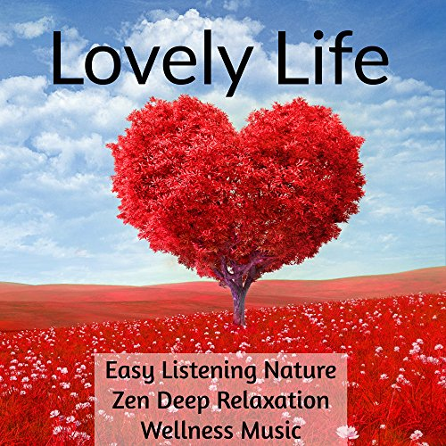 (Lovely Life - Easy Listening Piano Nature Zen Deep Relaxation Wellness Music to Reduce Anxiety Deep Focus Mind Exercises)