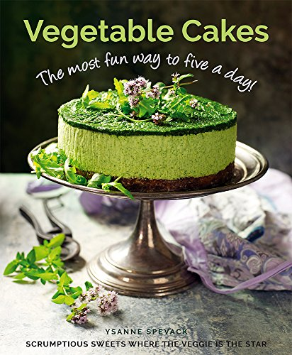 Vegetable Cakes: The Most Fun Way to Five A Day! Scrumptious Sweets Where the Veggie is the Star by Ysanne Spevack
