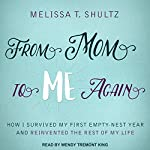 From Mom to Me Again: How I Survived My First Empty-Nest Year and Reinvented the Rest of My Life | Melissa T. Shultz