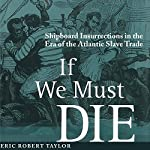 If We Must Die: Shipboard Insurrections in the Era of the Atlantic Slave Trade (Antislavery, Abolition, and the Atlantic World) | Eric Robert Taylor