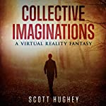 Collective Imaginations: A Virtual Reality Fantasy | Scott Hughey