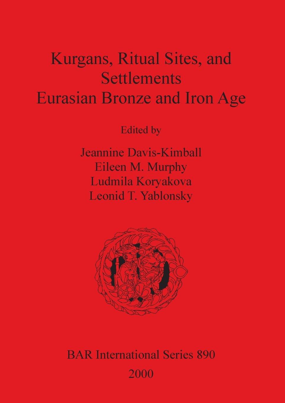 Kurgans, Ritual Sites, and Settlements: Eurasian Bronze and Iron Age (BAR International Series) pdf epub