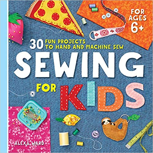 30 fun projects to hand and machine sew: Sewing for Kids -- teaching kids sewing