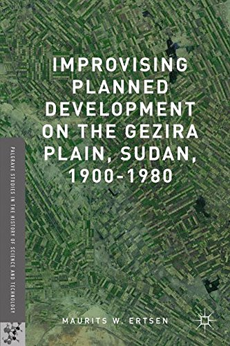 Improvising Planned Development on the Gezira Plain, Sudan, 1900-1980 (Palgrave Studies in the History of Science and Technology)