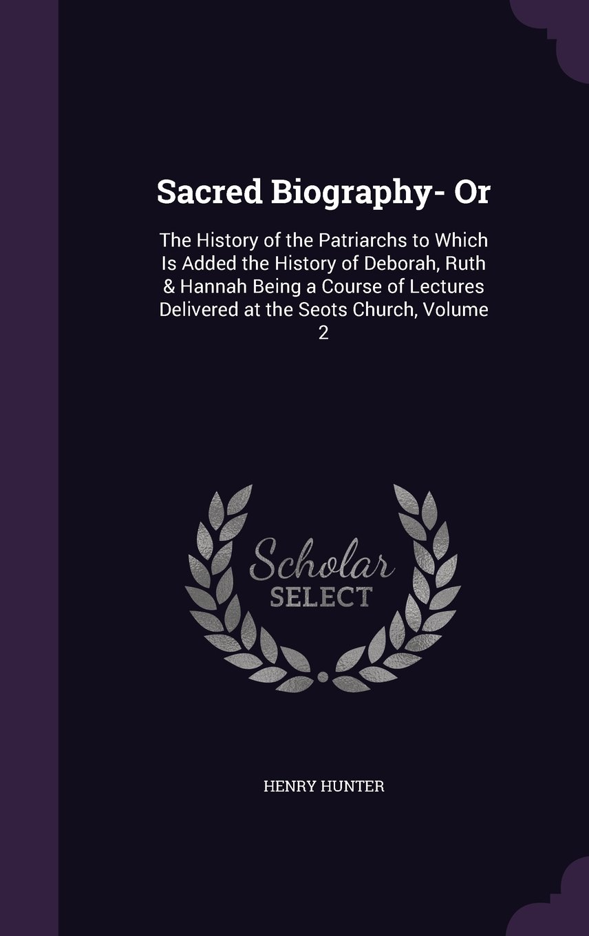 Download Sacred Biography- Or: The History of the Patriarchs to Which Is Added the History of Deborah, Ruth & Hannah Being a Course of Lectures Delivered at the Seots Church, Volume 2 pdf